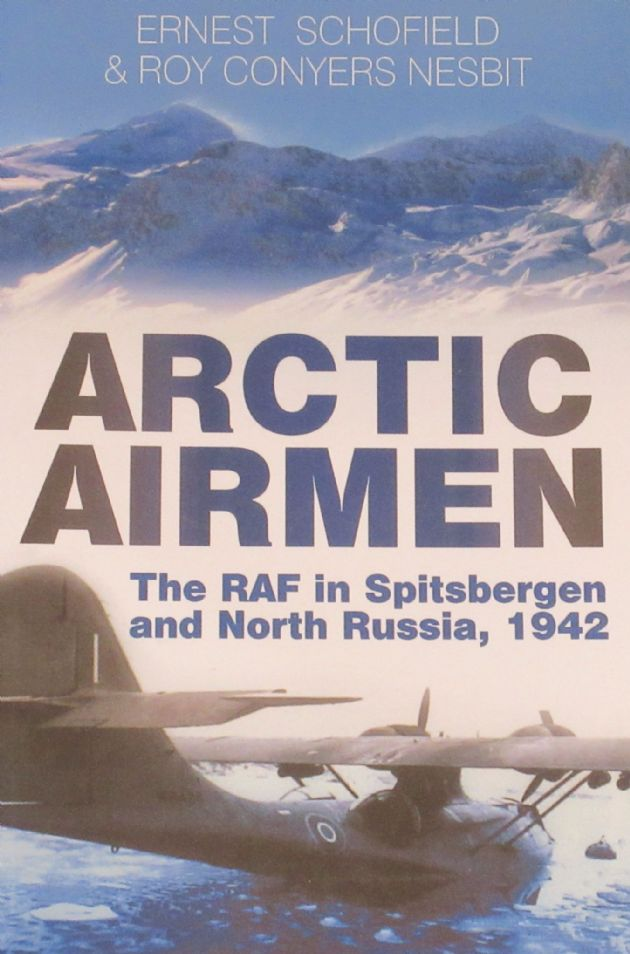 Arctic Airmen - The RAF in Spitsbergen and North Russia 1942, by Ernest Schofield and Roy Conyers Nesbit
